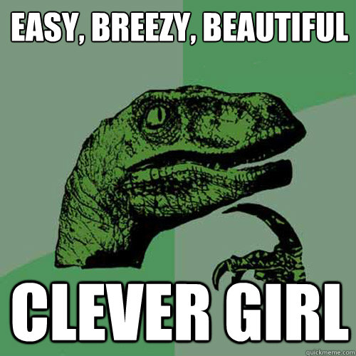 Philosoraptor says: Easy, Breezy, Beautiful, Clever Girl
